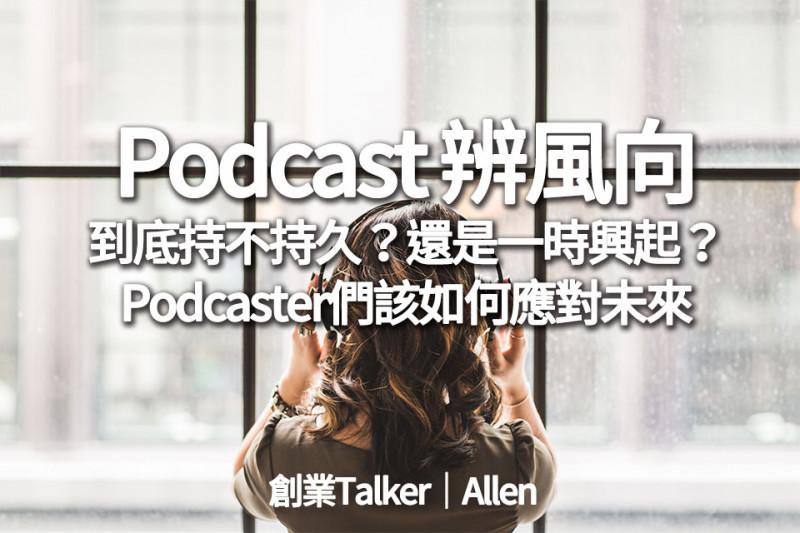 Podcast辨風向│Podcast到底持不持久?還是一時興起?Podcaster們該怎麼籌備將來?