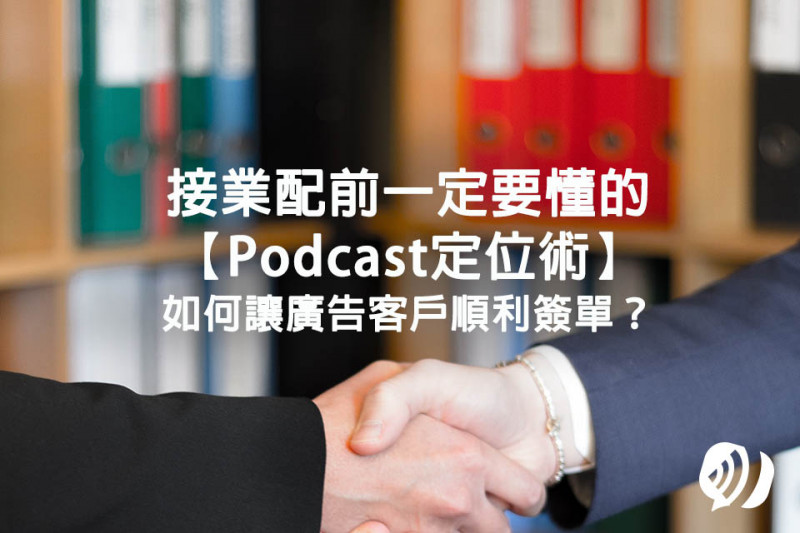 Podcaster&Talker們想接業配前一定要懂的Podcast定位術!如何讓廣告客戶順利簽單?